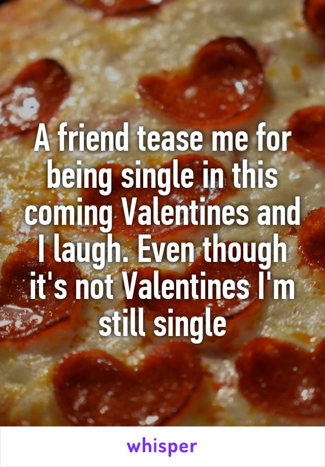 A friend tease me for being single in this coming Valentines and I laugh. Even though it's not Valentines I'm still single