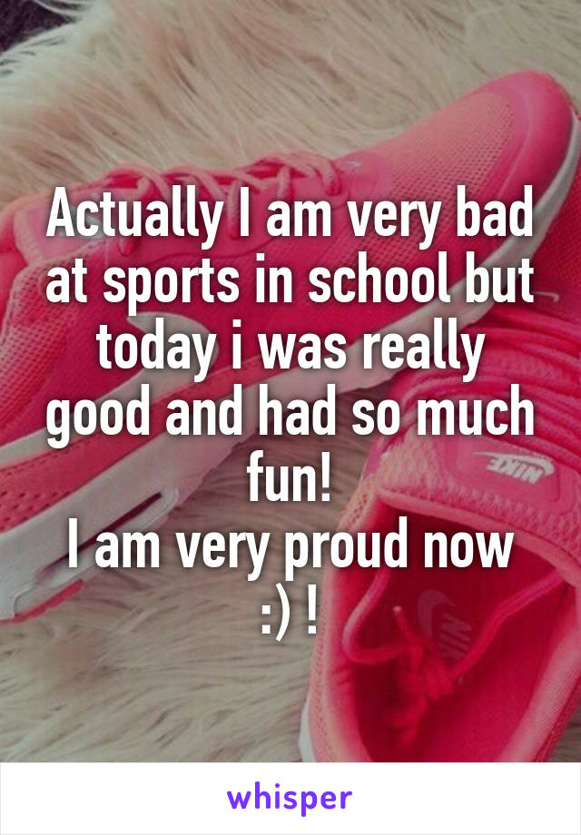 Actually I am very bad at sports in school but today i was really good and had so much fun! I am very proud now :) !