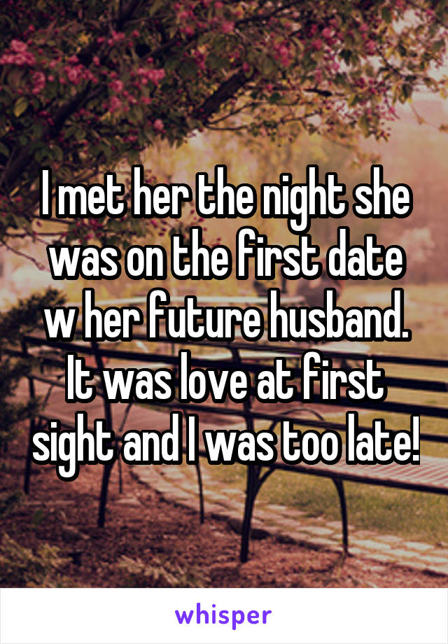 I met her the night she was on the first date w her future husband. It was love at first sight and I was too late!