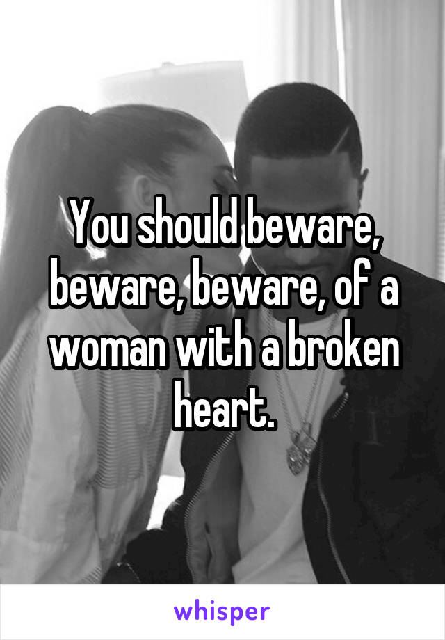 You should beware, beware, beware, of a woman with a broken heart.