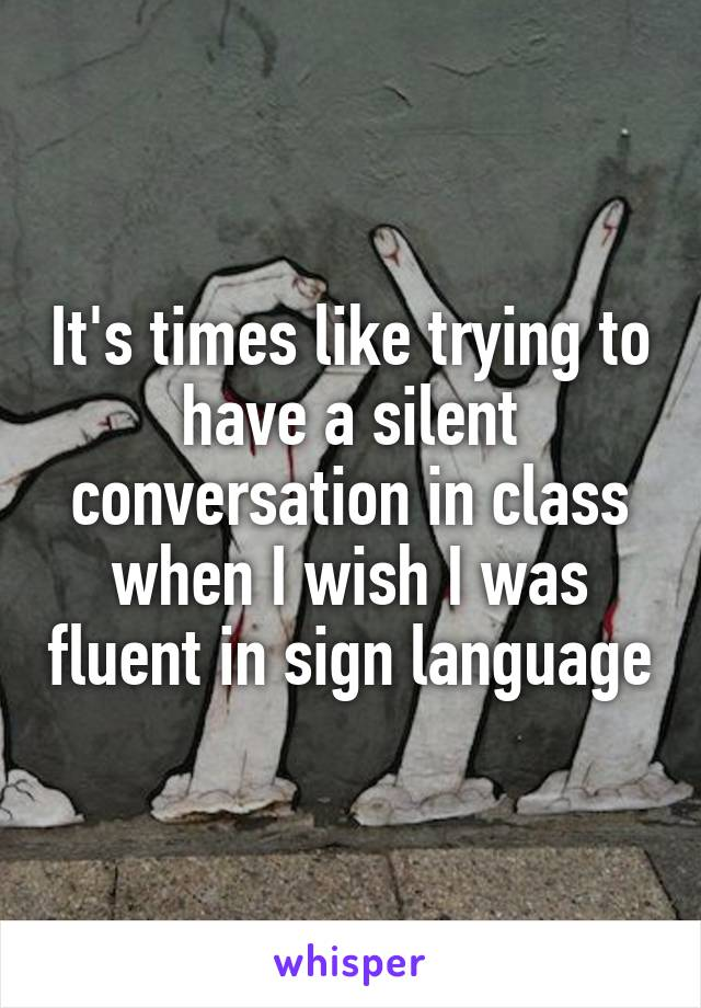 It's times like trying to have a silent conversation in class when I wish I was fluent in sign language
