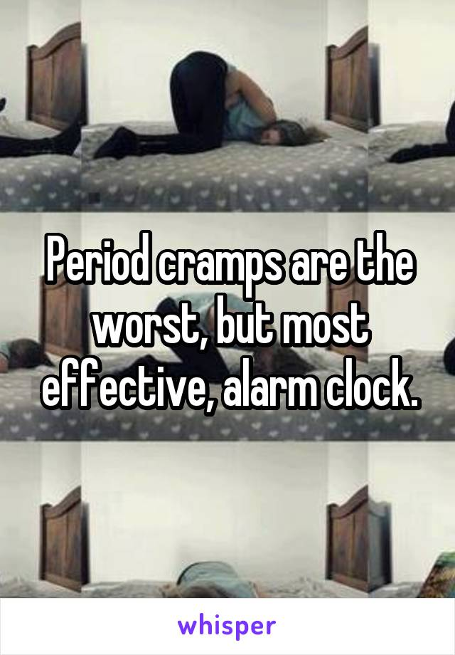 Period cramps are the worst, but most effective, alarm clock.
