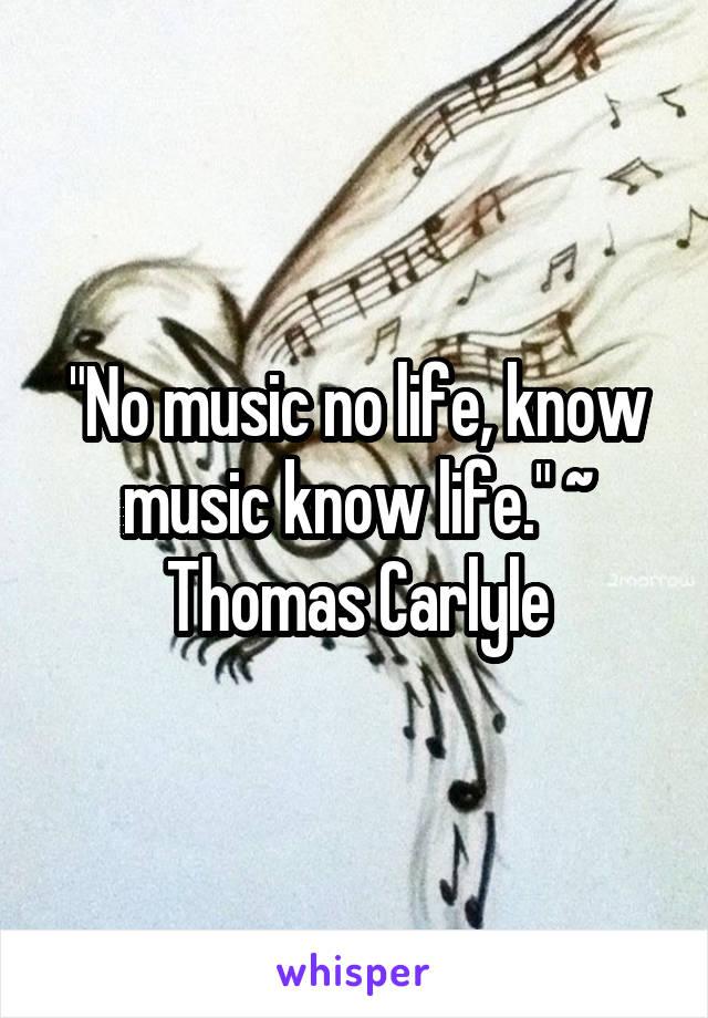 """""""No music no life, know music know life."""" ~ Thomas Carlyle"""
