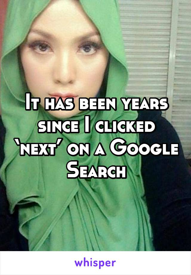 It has been years since I clicked 'next' on a Google Search