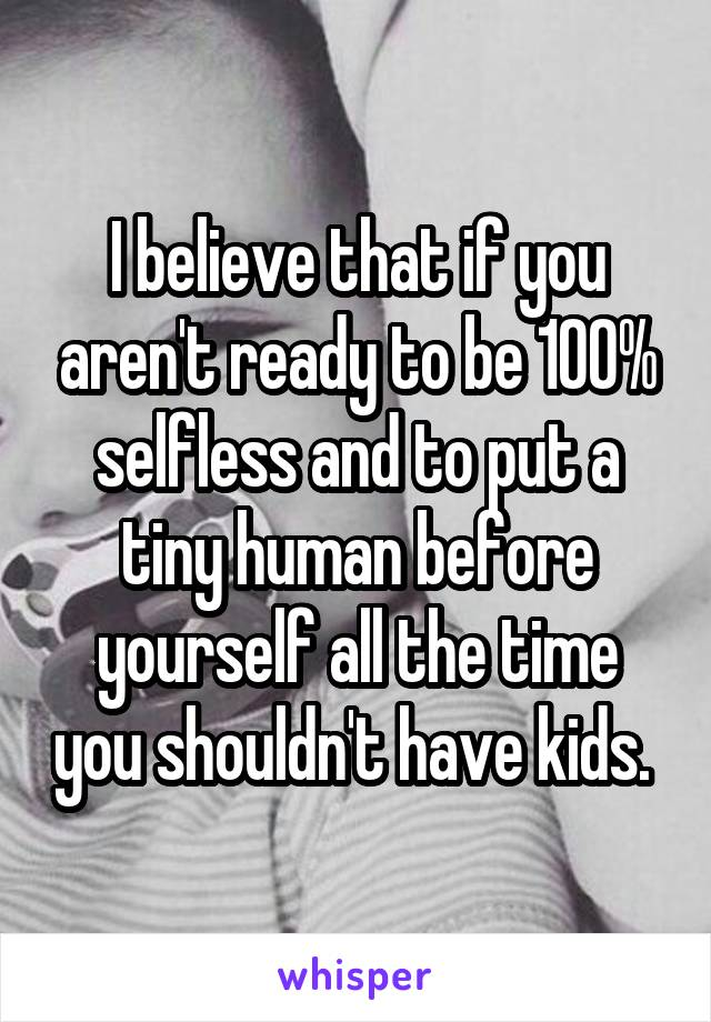 I believe that if you aren't ready to be 100% selfless and to put a tiny human before yourself all the time you shouldn't have kids.