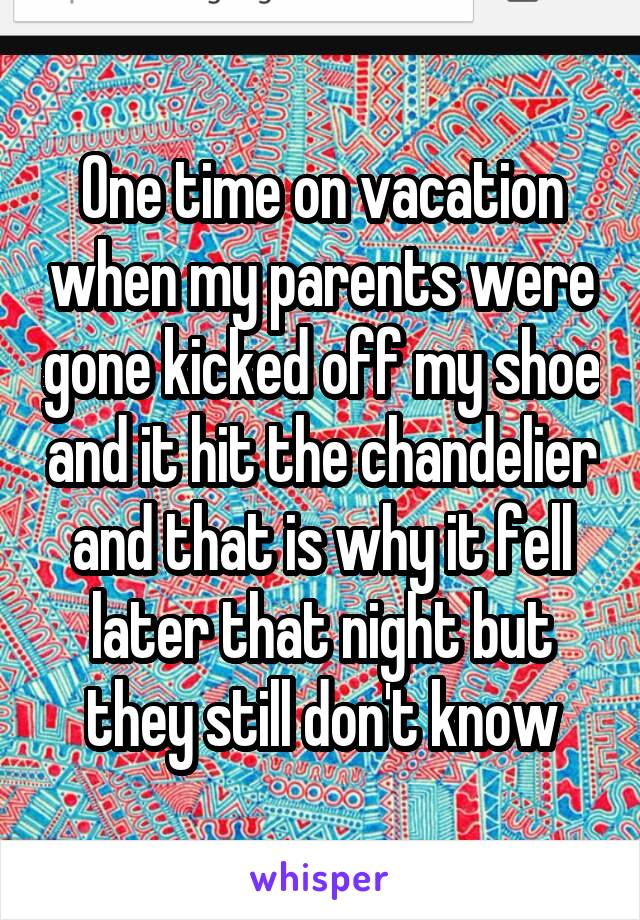 One time on vacation when my parents were gone kicked off my shoe and it hit the chandelier and that is why it fell later that night but they still don't know