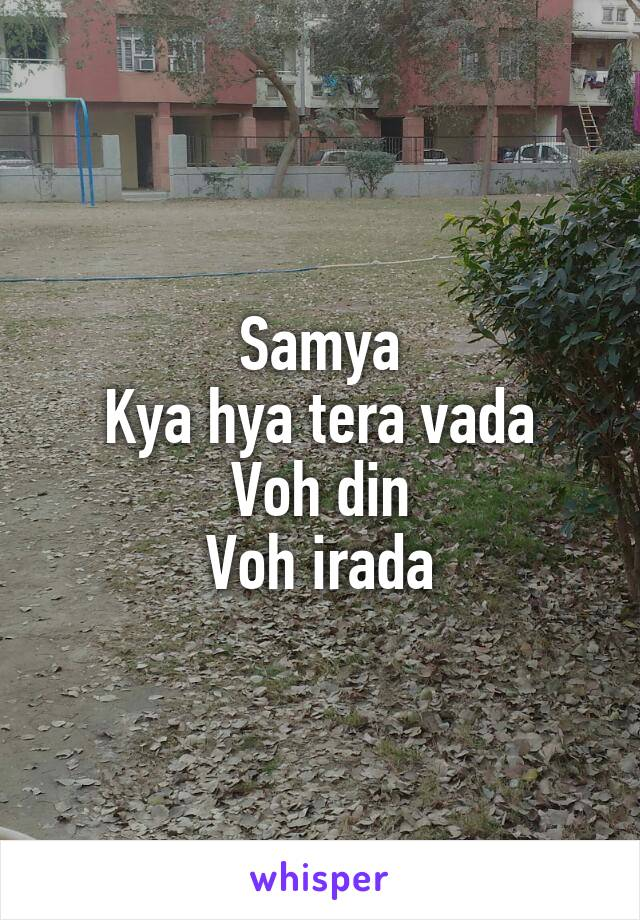 Samya Kya hya tera vada Voh din Voh irada
