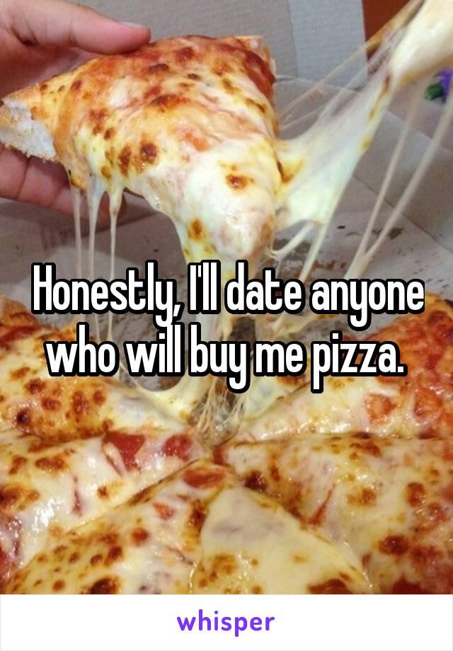 Honestly, I'll date anyone who will buy me pizza.