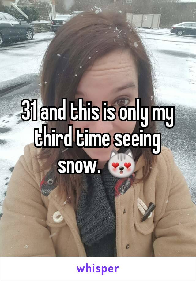 31 and this is only my third time seeing snow. 😻