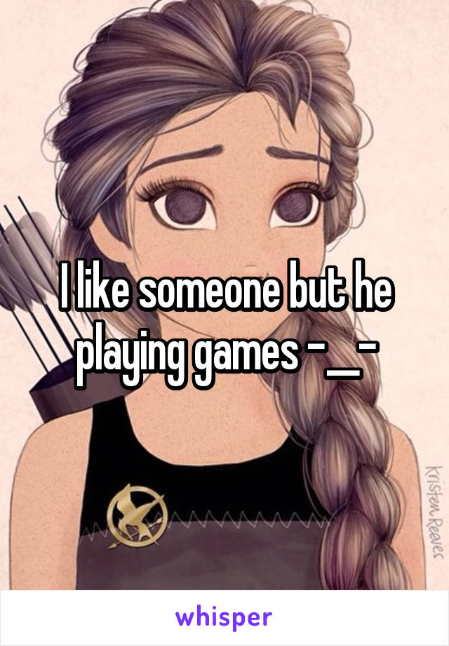 I like someone but he playing games -__-