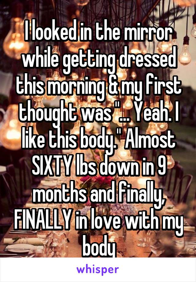 """I looked in the mirror while getting dressed this morning & my first thought was """"... Yeah. I like this body."""" Almost SIXTY lbs down in 9 months and finally, FINALLY in love with my body"""