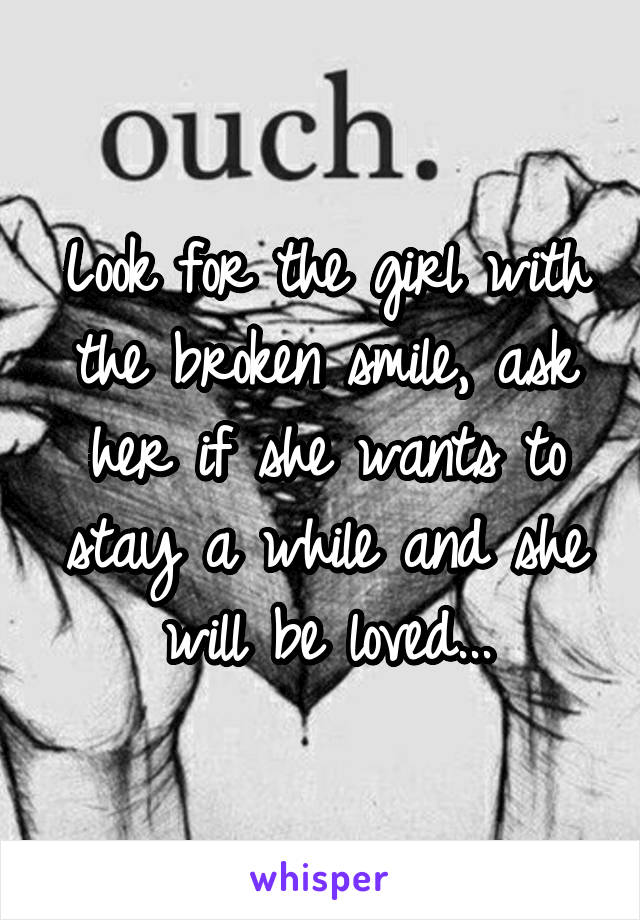 Look for the girl with the broken smile, ask her if she wants to stay a while and she will be loved...