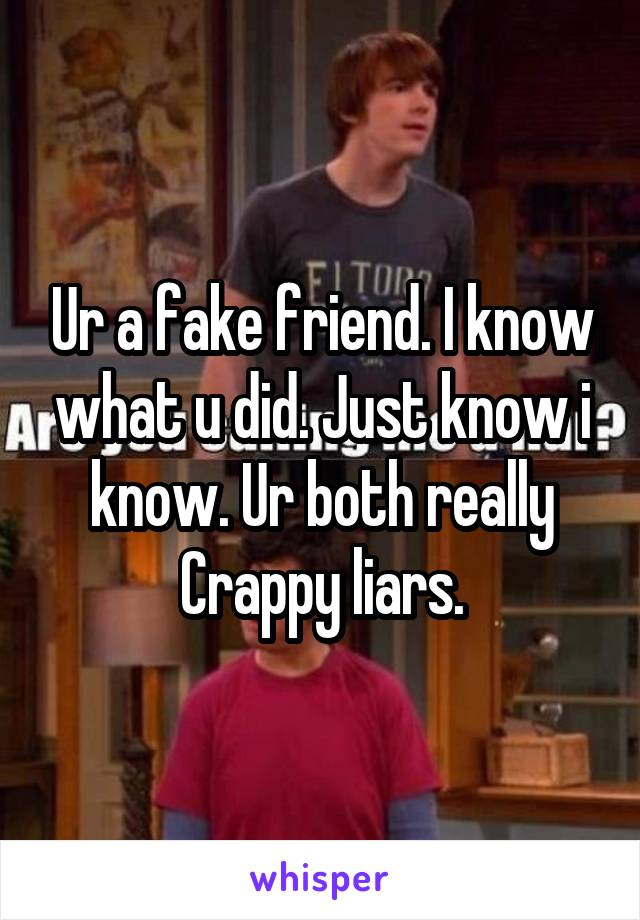 Ur a fake friend. I know what u did. Just know i know. Ur both really Crappy liars.
