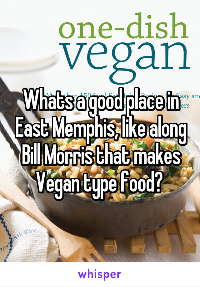 Whats a good place in East Memphis, like along Bill Morris that makes Vegan type food?