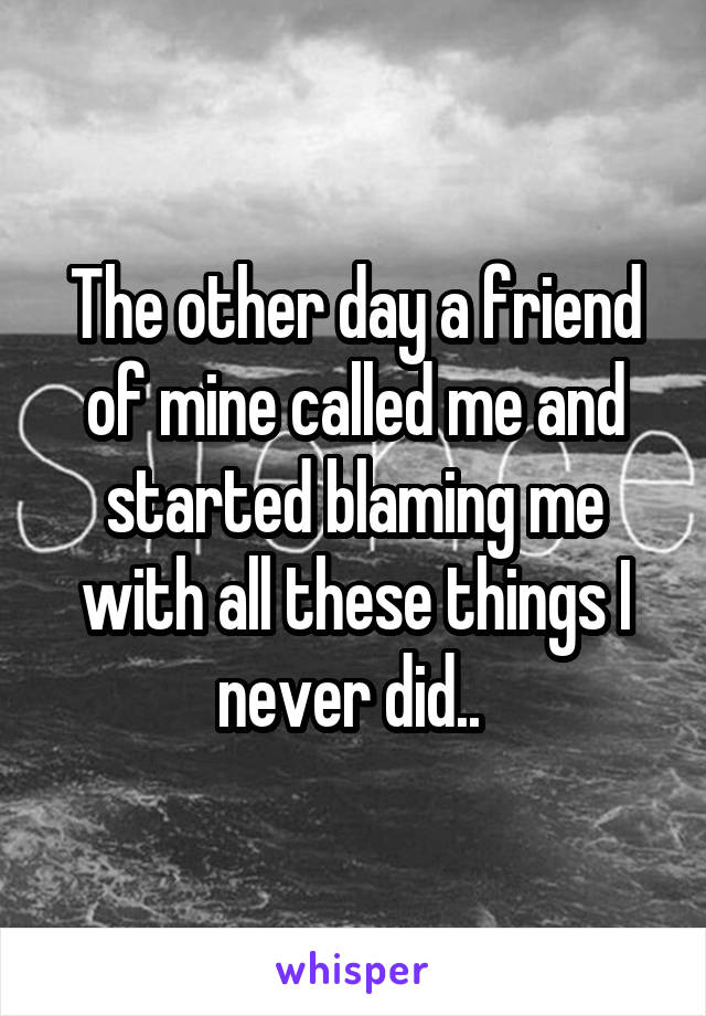 The other day a friend of mine called me and started blaming me with all these things I never did..