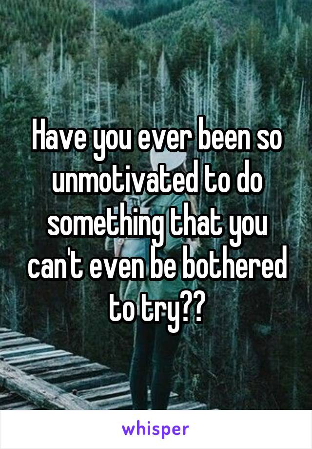Have you ever been so unmotivated to do something that you can't even be bothered to try??