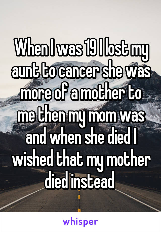 When I was 19 I lost my aunt to cancer she was more of a mother to me then my mom was and when she died I wished that my mother died instead