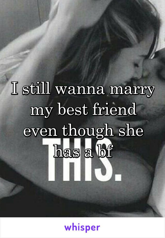 I still wanna marry my best friend even though she has a bf