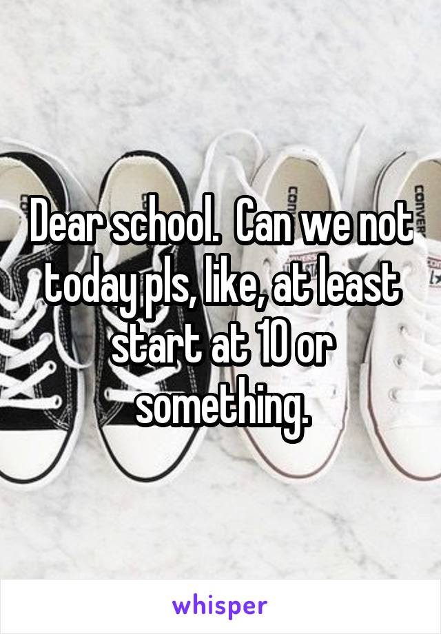 Dear school.  Can we not today pls, like, at least start at 10 or something.