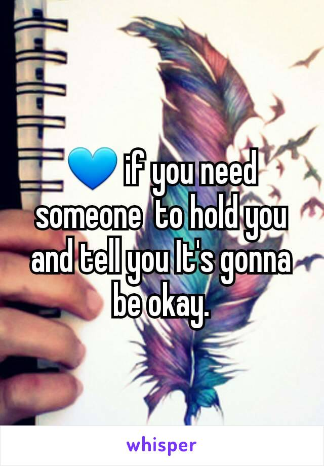 💙 if you need someone  to hold you and tell you It's gonna be okay.