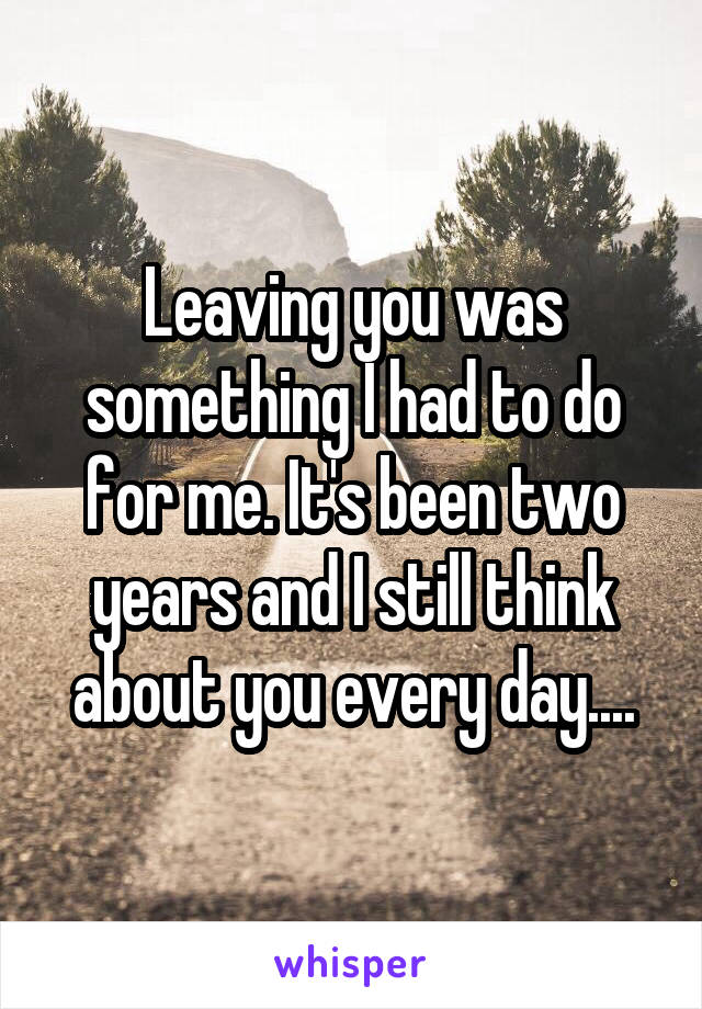 Leaving you was something I had to do for me. It's been two years and I still think about you every day....