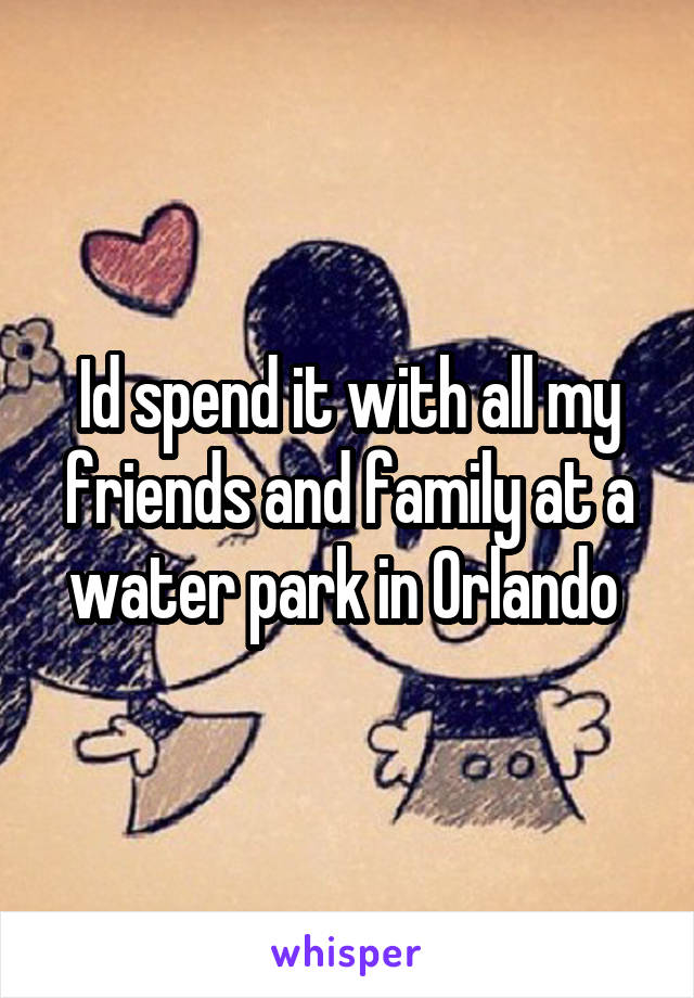 Id spend it with all my friends and family at a water park in Orlando