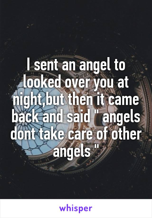 """I sent an angel to looked over you at night,but then it came back and said """" angels dont take care of other angels """""""