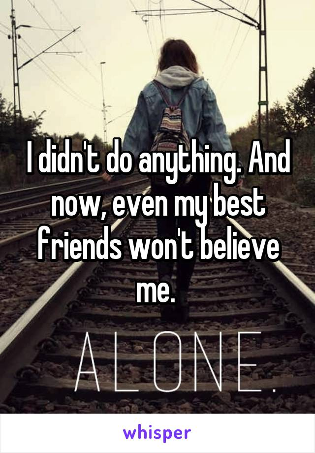 I didn't do anything. And now, even my best friends won't believe me.