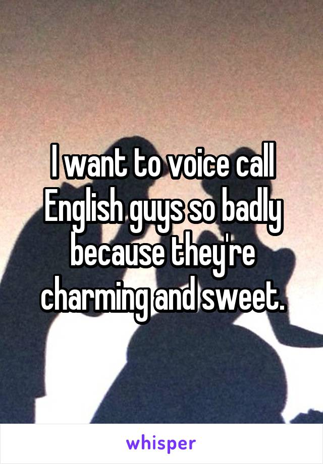 I want to voice call English guys so badly because they're charming and sweet.