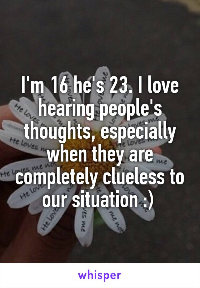 I'm 16 he's 23. I love hearing people's thoughts, especially when they are completely clueless to our situation :)