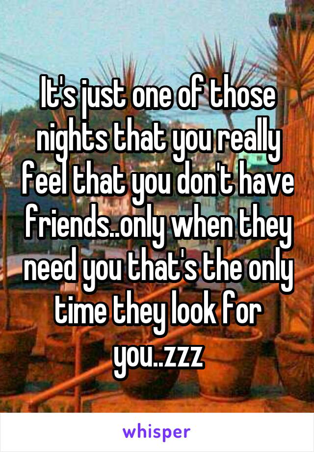 It's just one of those nights that you really feel that you don't have friends..only when they need you that's the only time they look for you..zzz