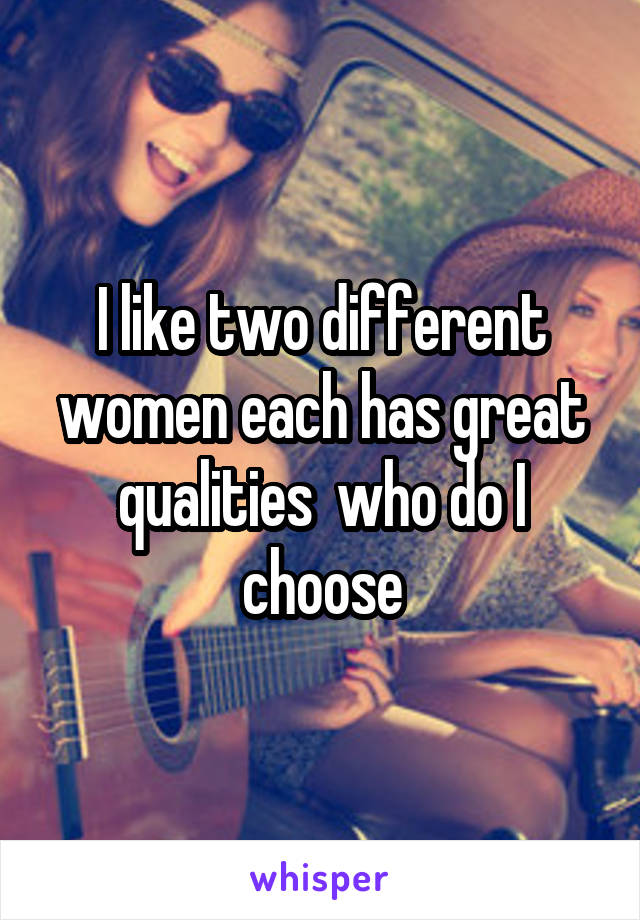 I like two different women each has great qualities  who do I choose