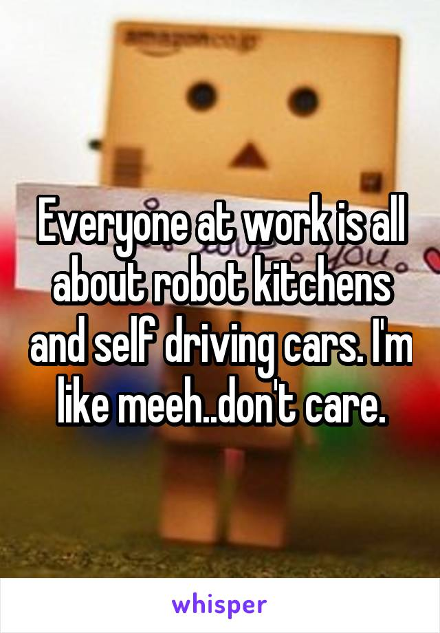 Everyone at work is all about robot kitchens and self driving cars. I'm like meeh..don't care.