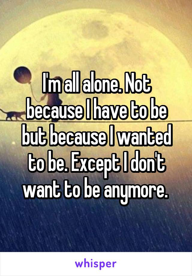 I'm all alone. Not because I have to be but because I wanted to be. Except I don't want to be anymore.