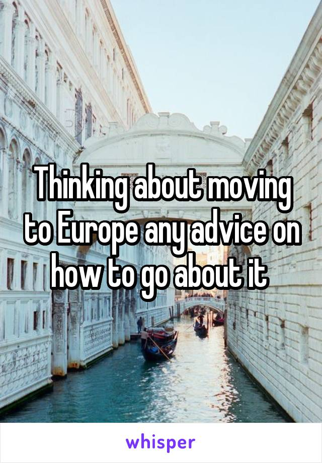 Thinking about moving to Europe any advice on how to go about it
