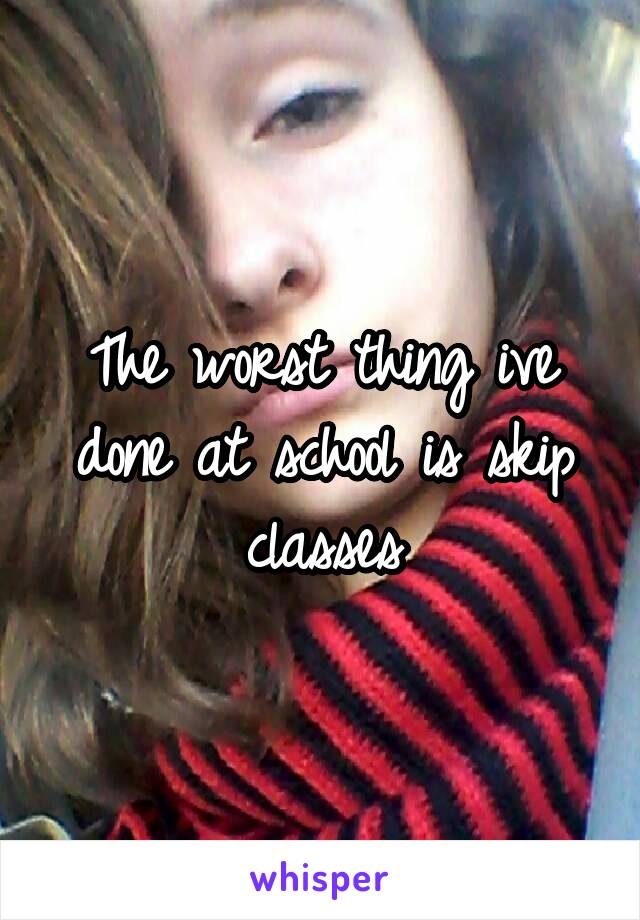 The worst thing ive done at school is skip classes