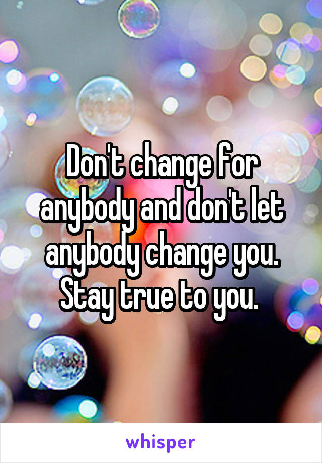 Don't change for anybody and don't let anybody change you. Stay true to you.