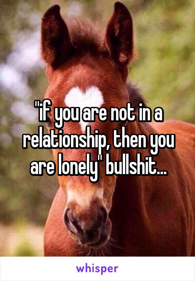 """""""if you are not in a relationship, then you are lonely"""" bullshit..."""