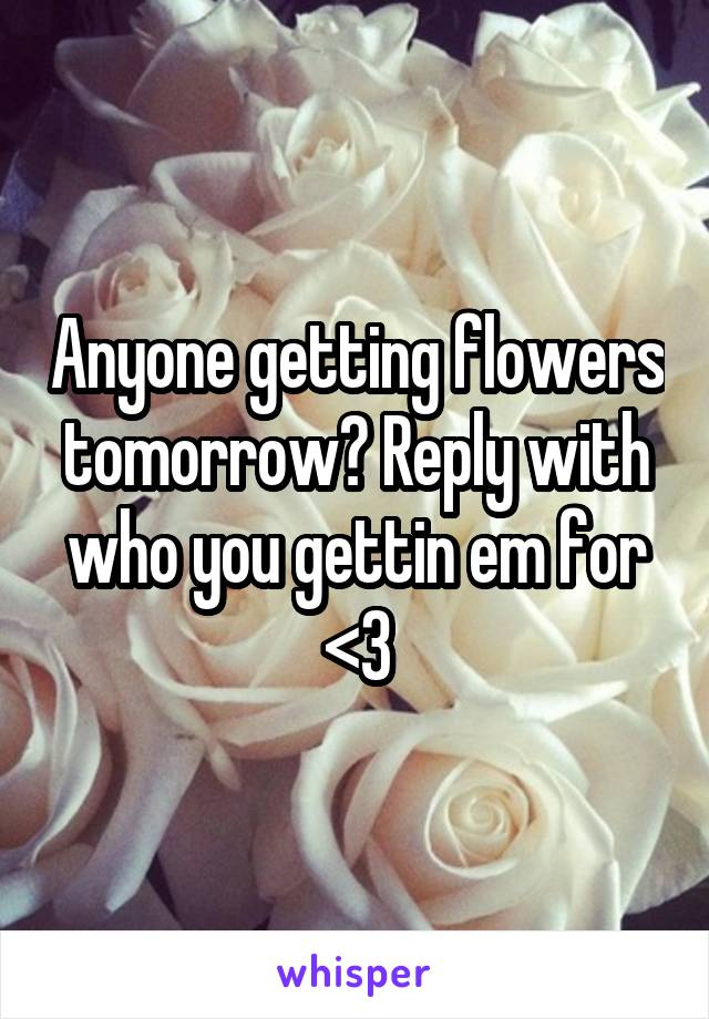 Anyone getting flowers tomorrow? Reply with who you gettin em for <3