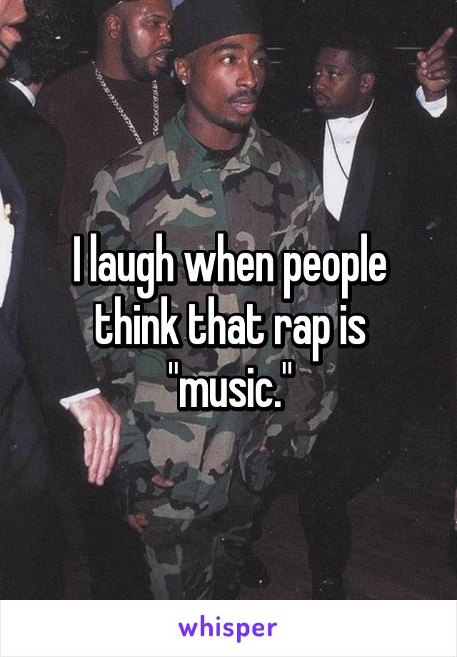 """I laugh when people think that rap is """"music."""""""