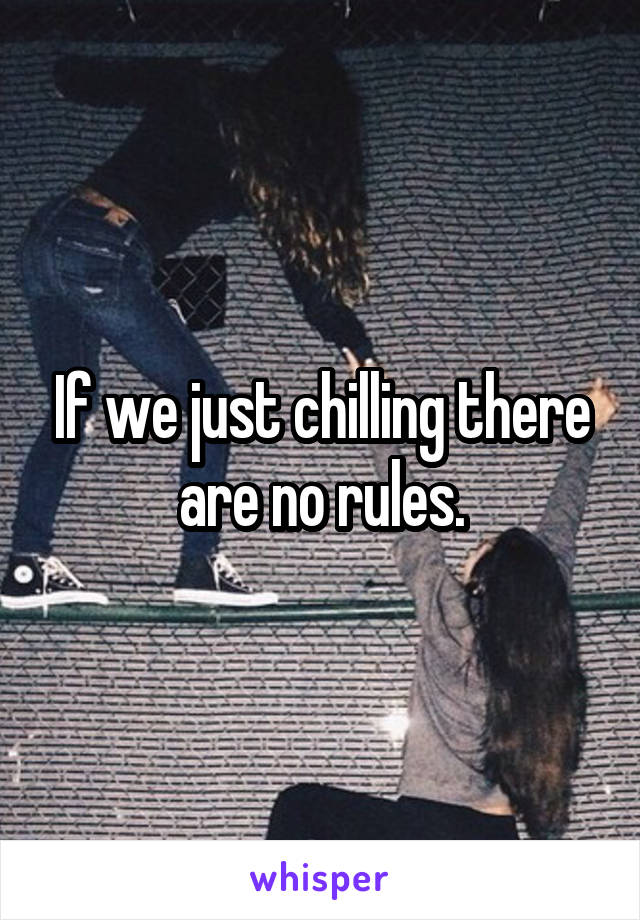 If we just chilling there are no rules.