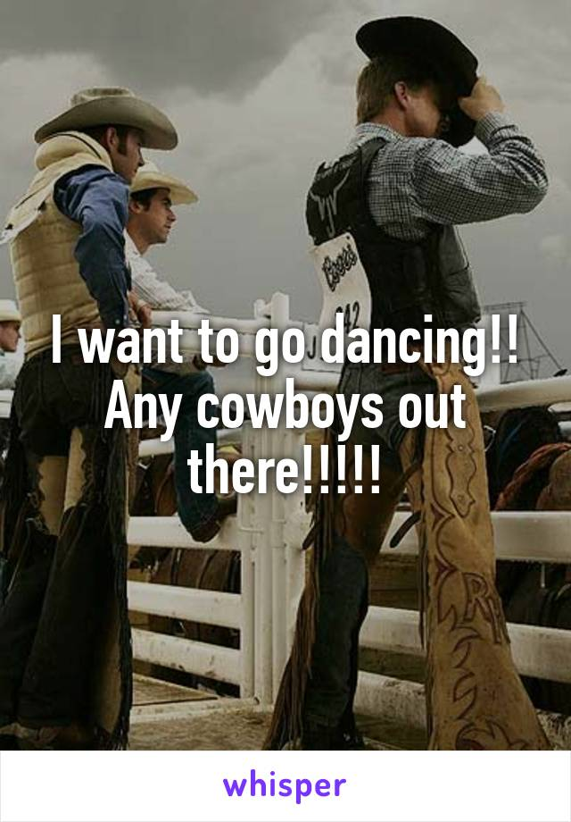 I want to go dancing!! Any cowboys out there!!!!!
