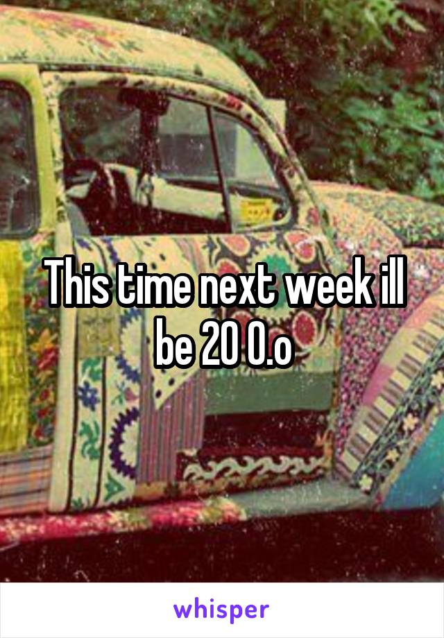 This time next week ill be 20 O.o