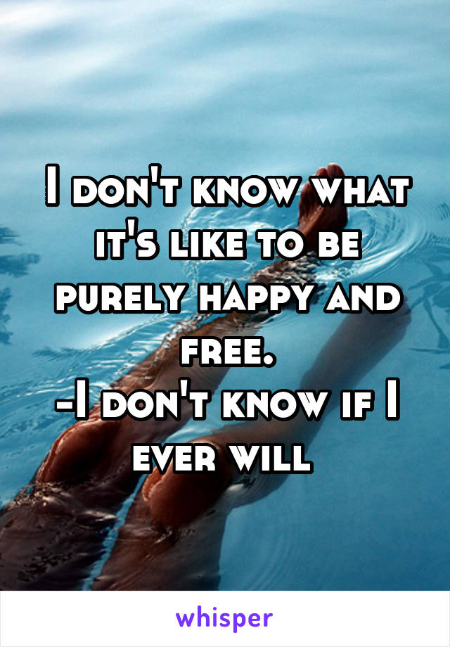 I don't know what it's like to be purely happy and free. -I don't know if I ever will