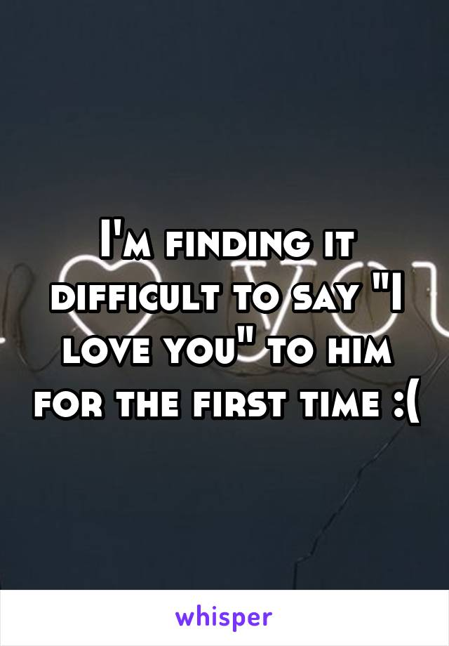 """I'm finding it difficult to say """"I love you"""" to him for the first time :("""