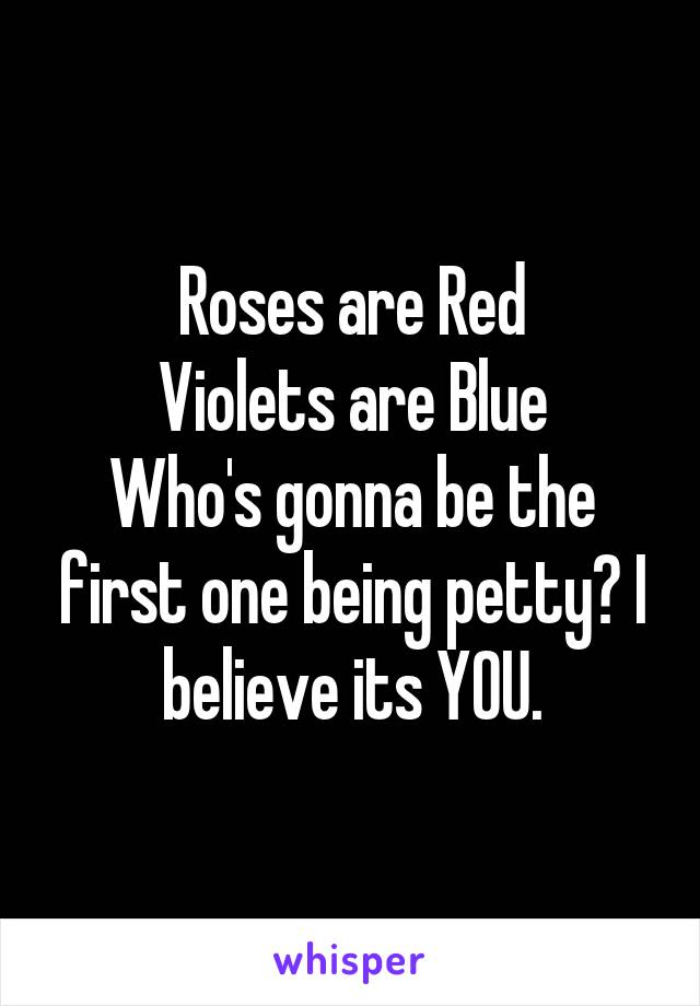 Roses are Red Violets are Blue Who's gonna be the first one being petty? I believe its YOU.