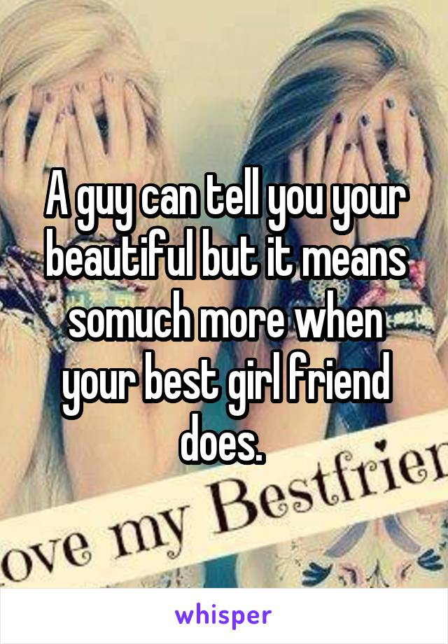 A guy can tell you your beautiful but it means somuch more when your best girl friend does.