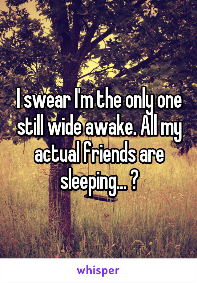 I swear I'm the only one still wide awake. All my actual friends are sleeping... 😐