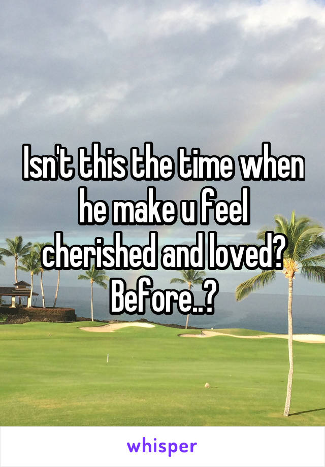 Isn't this the time when he make u feel cherished and loved? Before..?