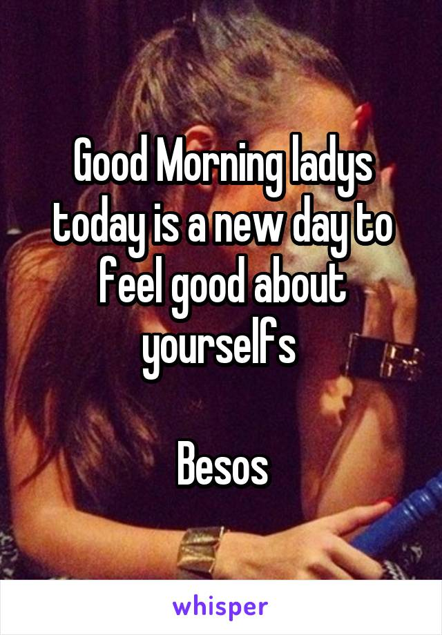 Good Morning ladys today is a new day to feel good about yourselfs   Besos